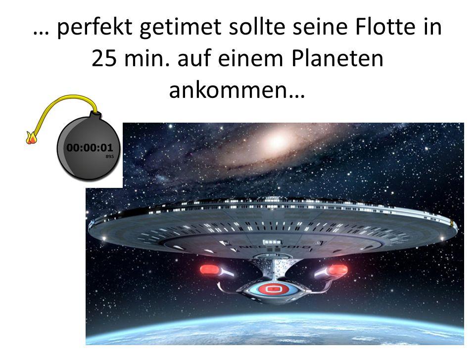… perfekt getimet sollte seine Flotte in 25 min. auf einem Planeten ankommen…