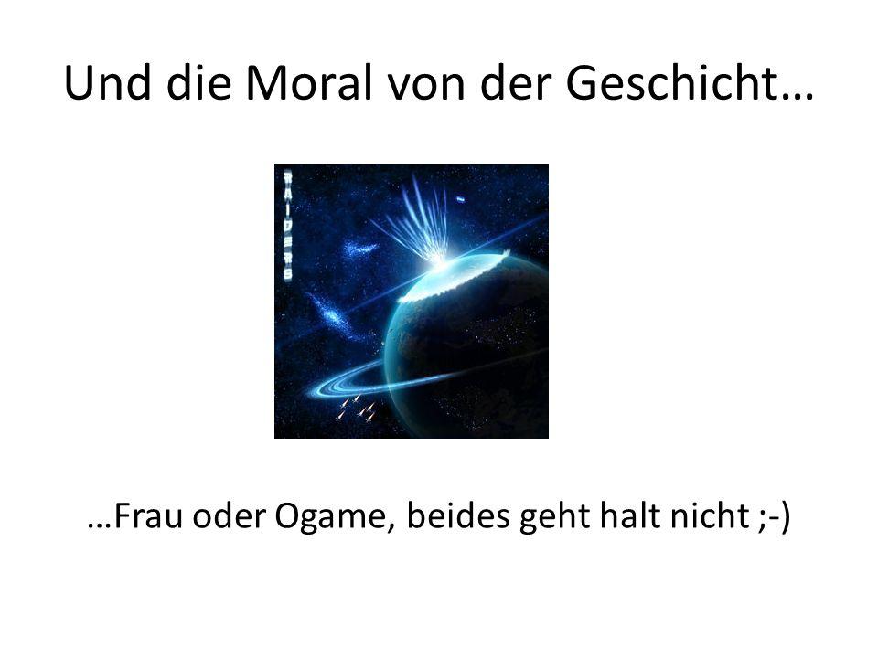 Und die Moral von der Geschicht… …Frau oder Ogame, beides geht halt nicht ;-)