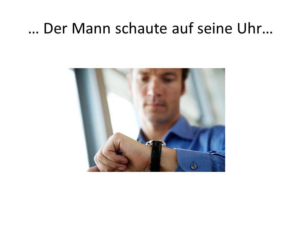 … Der Mann schaute auf seine Uhr…
