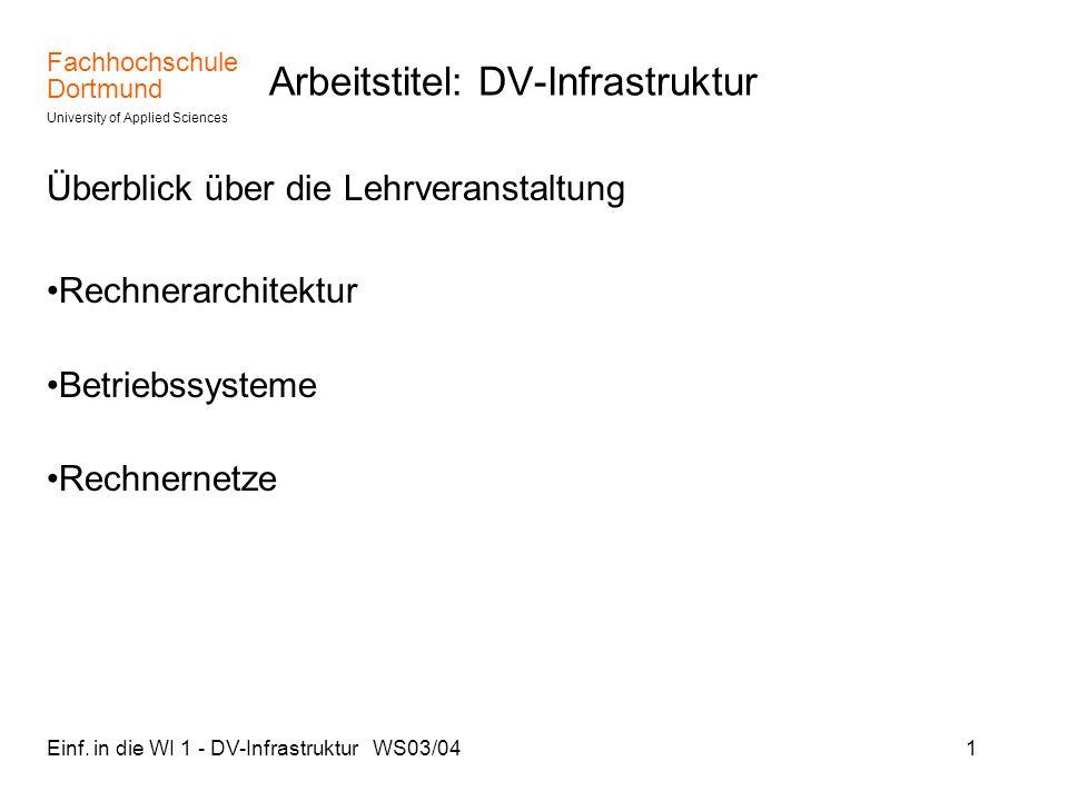 Fachhochschule Dortmund University of Applied Sciences Einf. in die WI 1 - DV-Infrastruktur WS03/041 Arbeitstitel: DV-Infrastruktur Überblick über die