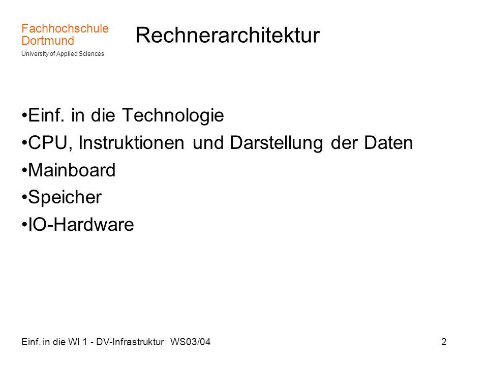 Fachhochschule Dortmund University of Applied Sciences Einf. in die WI 1 - DV-Infrastruktur WS03/042 Rechnerarchitektur Einf. in die Technologie CPU,