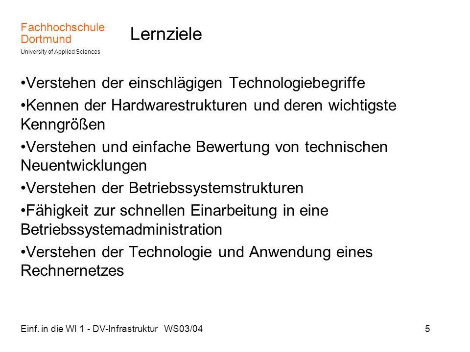 Fachhochschule Dortmund University of Applied Sciences Einf. in die WI 1 - DV-Infrastruktur WS03/045 Lernziele Verstehen der einschlägigen Technologie