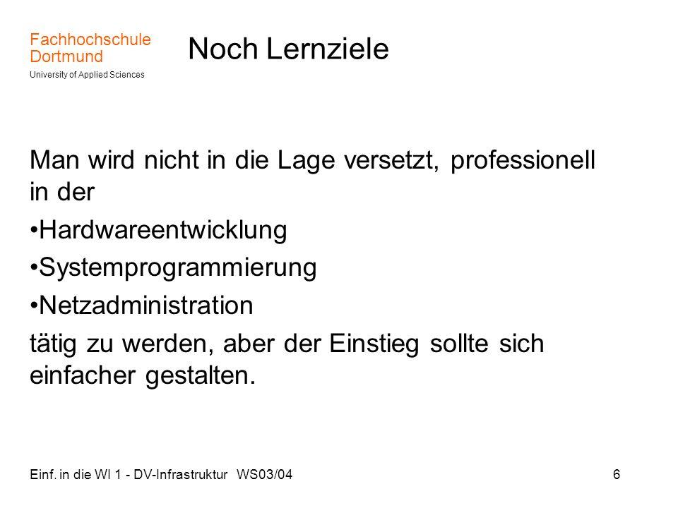 Fachhochschule Dortmund University of Applied Sciences Einf. in die WI 1 - DV-Infrastruktur WS03/046 Noch Lernziele Man wird nicht in die Lage versetz