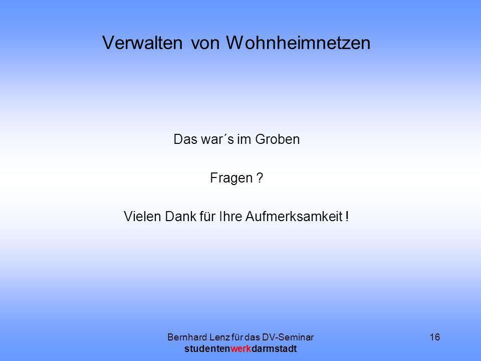 Bernhard Lenz für das DV-Seminar studentenwerkdarmstadt 16 Verwalten von Wohnheimnetzen Das war´s im Groben Fragen ? Vielen Dank für Ihre Aufmerksamke