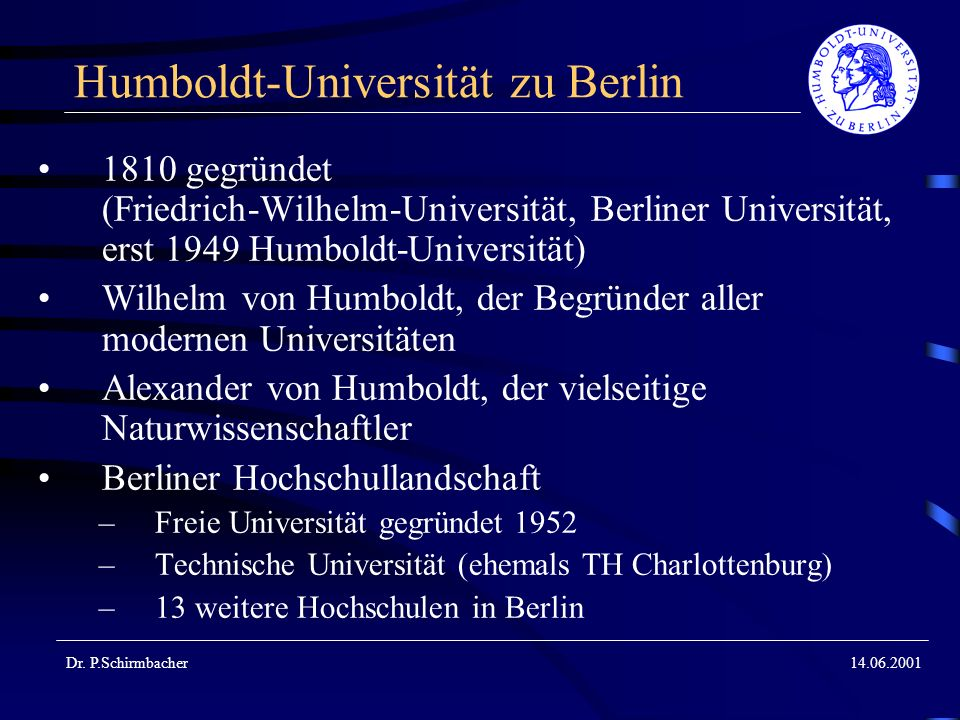 Dr. P.Schirmbacher14.06.2001 Humboldt-Universität zu Berlin 1810 gegründet (Friedrich-Wilhelm-Universität, Berliner Universität, erst 1949 Humboldt-Un