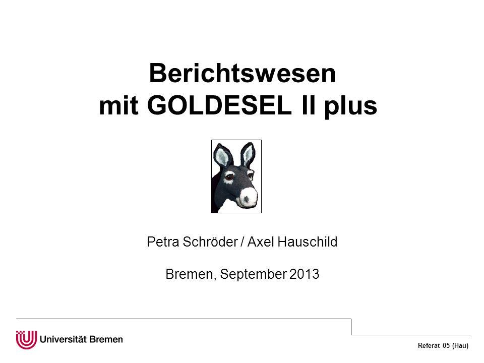 Referat 05 (Hau) Berichtswesen mit GOLDESEL II plus Petra Schröder / Axel Hauschild Bremen, September 2013