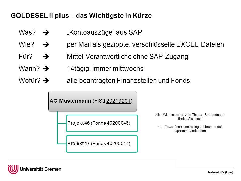 Referat 05 (Hau) GOLDESEL II plus – das Wichtigste in Kürze Was? Kontoauszüge aus SAP Wie? per Mail als gezippte, verschlüsselte EXCEL-Dateien Für? Mi
