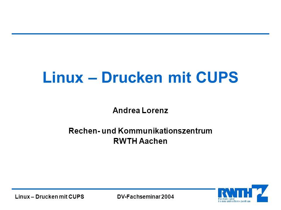Linux – Drucken mit CUPS DV-Fachseminar 2004 Linux – Drucken mit CUPS Andrea Lorenz Rechen- und Kommunikationszentrum RWTH Aachen