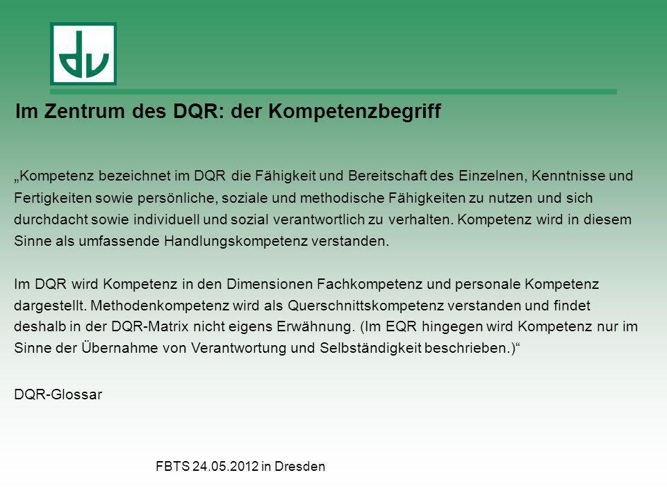 FBTS 24.05.2012 in Dresden Im Zentrum des DQR: der Kompetenzbegriff Kompetenz bezeichnet im DQR die Fähigkeit und Bereitschaft des Einzelnen, Kenntnis