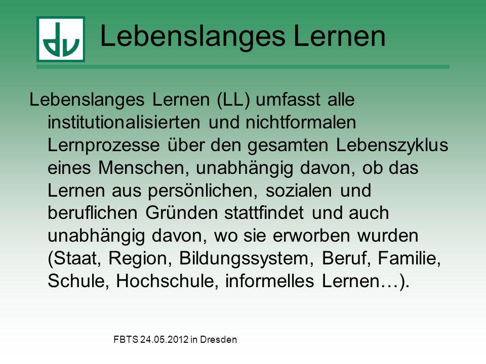 FBTS 24.05.2012 in Dresden Lebenslanges Lernen Lebenslanges Lernen (LL) umfasst alle institutionalisierten und nichtformalen Lernprozesse über den ges