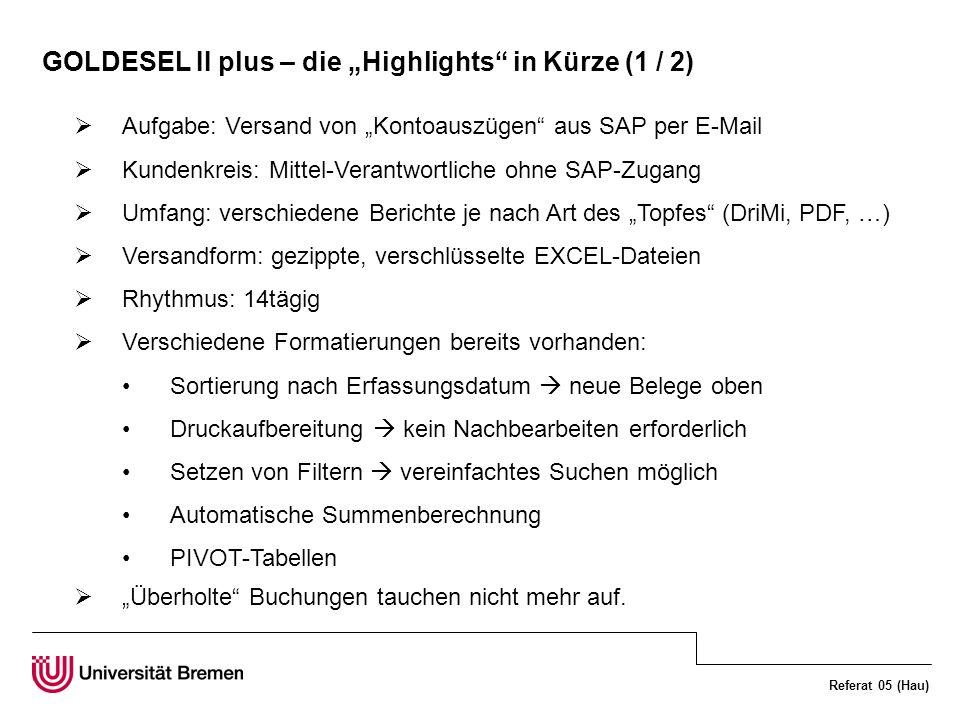 Referat 05 (Hau) GOLDESEL II plus – die Highlights in Kürze (1 / 2) Aufgabe: Versand von Kontoauszügen aus SAP per E-Mail Kundenkreis: Mittel-Verantwortliche ohne SAP-Zugang Umfang: verschiedene Berichte je nach Art des Topfes (DriMi, PDF, …) Versandform: gezippte, verschlüsselte EXCEL-Dateien Rhythmus: 14tägig Verschiedene Formatierungen bereits vorhanden: Sortierung nach Erfassungsdatum neue Belege oben Druckaufbereitung kein Nachbearbeiten erforderlich Setzen von Filtern vereinfachtes Suchen möglich Automatische Summenberechnung PIVOT-Tabellen Überholte Buchungen tauchen nicht mehr auf.