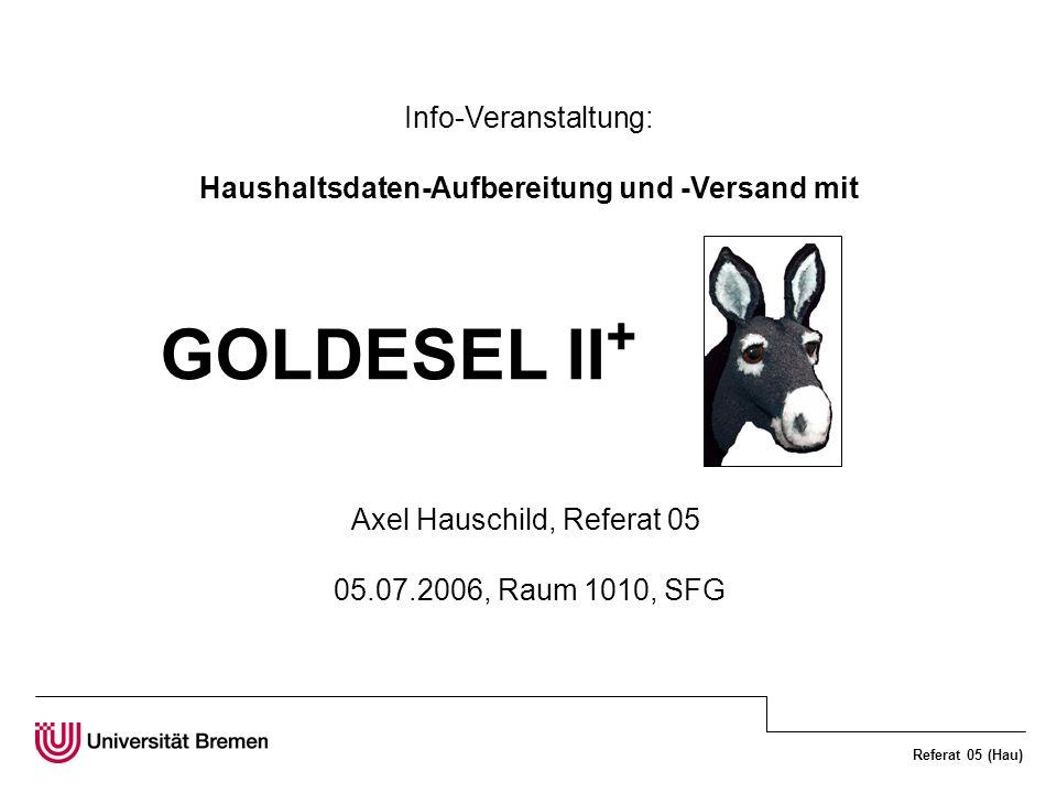Referat 05 (Hau) Info-Veranstaltung: Haushaltsdaten-Aufbereitung und -Versand mit GOLDESEL II + Axel Hauschild, Referat 05 05.07.2006, Raum 1010, SFG