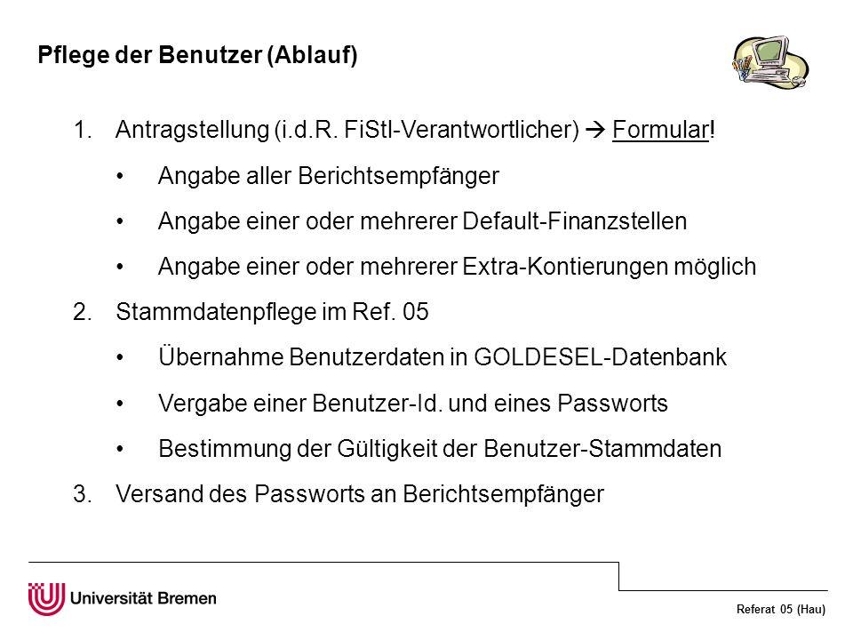 Referat 05 (Hau) Pflege der Benutzer (Ablauf) 1.Antragstellung (i.d.R. FiStl-Verantwortlicher) Formular! Angabe aller Berichtsempfänger Angabe einer o