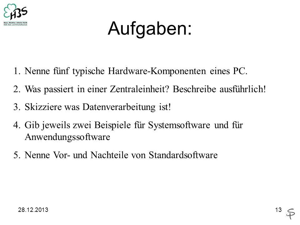 28.12.201313 Aufgaben: 1.Nenne fünf typische Hardware-Komponenten eines PC. 2.Was passiert in einer Zentraleinheit? Beschreibe ausführlich! 3.Skizzier