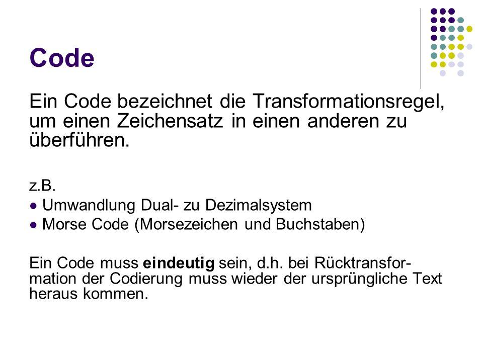 Code Ein Code bezeichnet die Transformationsregel, um einen Zeichensatz in einen anderen zu überführen. z.B. Umwandlung Dual- zu Dezimalsystem Morse C