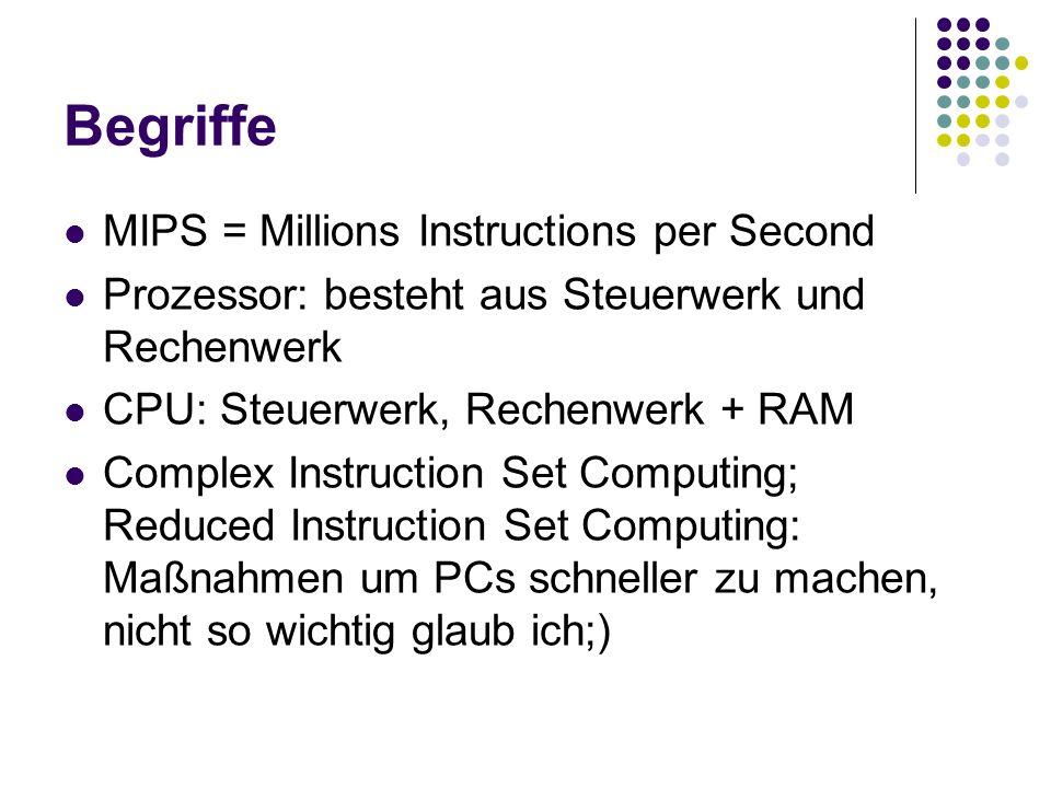 Begriffe MIPS = Millions Instructions per Second Prozessor: besteht aus Steuerwerk und Rechenwerk CPU: Steuerwerk, Rechenwerk + RAM Complex Instructio