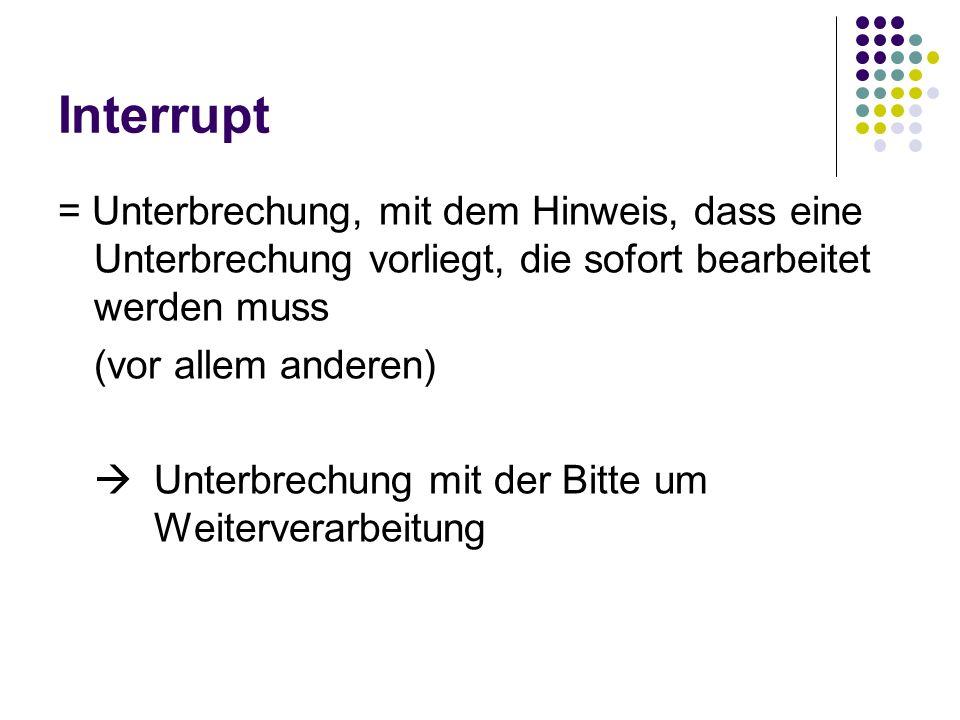 Interrupt = Unterbrechung, mit dem Hinweis, dass eine Unterbrechung vorliegt, die sofort bearbeitet werden muss (vor allem anderen) Unterbrechung mit