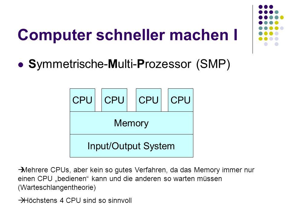Computer schneller machen I Symmetrische-Multi-Prozessor (SMP) Memory Input/Output System CPU Mehrere CPUs, aber kein so gutes Verfahren, da das Memor