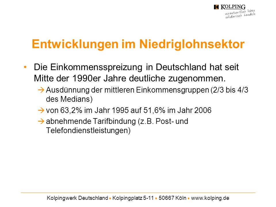 Kolpingwerk Deutschland Kolpingplatz 5-11 50667 Köln www.kolping.de Entwicklungen im Niedriglohnsektor Die gering Verdienenden haben zwischen 1995 und 2006 erhebliche Lohneinbußen hinnehmen müssen Die durchschnittlichen Stundenlöhne im Niedriglohnsektor haben in den letzten Jahren real an Wert verloren und sich in den letzten Jahren teilweise sogar nominal verringert.