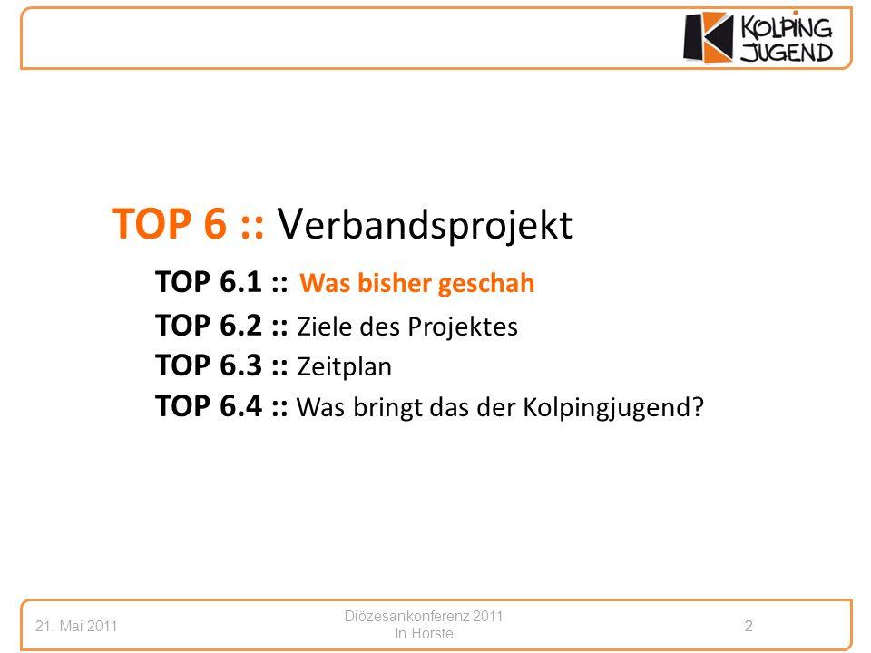 Diözesankonferenz 2011 In Hörste 21. Mai 20112 2 TOP 6 :: V erbandsprojekt TOP 6.1 :: Was bisher geschah TOP 6.2 :: Ziele des Projektes TOP 6.3 :: Zei