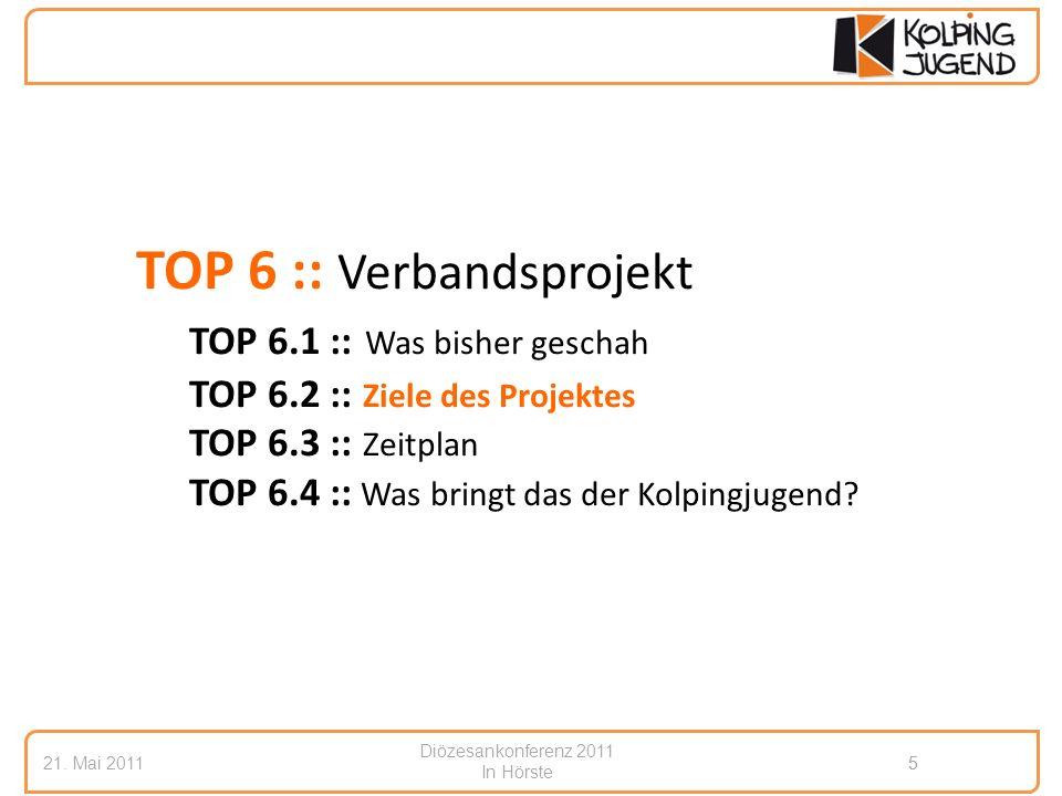 Diözesankonferenz 2011 In Hörste 21. Mai 20115 5 TOP 6 :: Verbandsprojekt TOP 6.1 :: Was bisher geschah TOP 6.2 :: Ziele des Projektes TOP 6.3 :: Zeit
