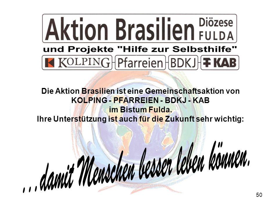 50 Die Aktion Brasilien ist eine Gemeinschaftsaktion von KOLPING - PFARREIEN - BDKJ - KAB im Bistum Fulda. Ihre Unterstützung ist auch für die Zukunft