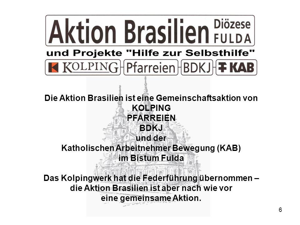 6 Die Aktion Brasilien ist eine Gemeinschaftsaktion von KOLPING PFARREIEN BDKJ und der Katholischen Arbeitnehmer Bewegung (KAB) im Bistum Fulda Das Kolpingwerk hat die Federführung übernommen – die Aktion Brasilien ist aber nach wie vor eine gemeinsame Aktion.