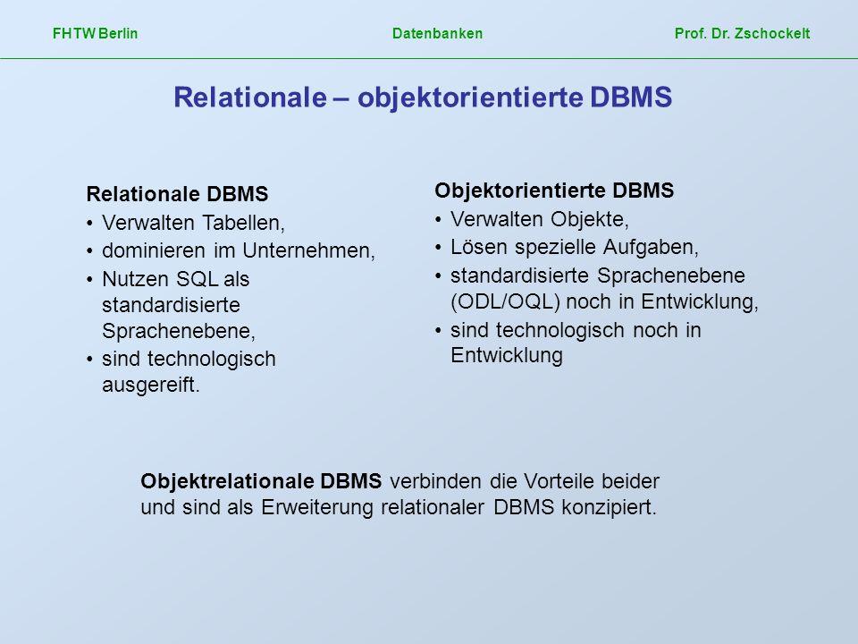 FHTW Berlin Datenbanken Prof. Dr. Zschockelt Relationale – objektorientierte DBMS Relationale DBMS Verwalten Tabellen, dominieren im Unternehmen, Nutz