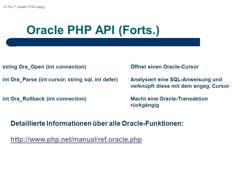 © Prof. T. Kudraß, HTWK Leipzig Oracle PHP API (Forts.) string Ora_Open (int connection) int Ora_Parse (int cursor, string sql, int defer) int Ora_Rol