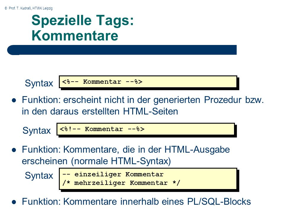 © Prof. T. Kudraß, HTWK Leipzig Spezielle Tags: Kommentare Funktion: erscheint nicht in der generierten Prozedur bzw. in den daraus erstellten HTML-Se