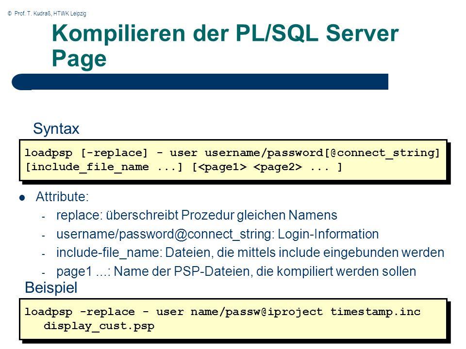 © Prof. T. Kudraß, HTWK Leipzig Kompilieren der PL/SQL Server Page loadpsp [-replace] - user username/password[@connect_string] [include_file_name...]