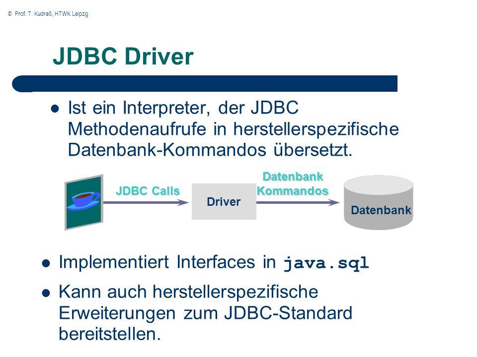 © Prof. T. Kudraß, HTWK Leipzig JDBC Driver Ist ein Interpreter, der JDBC Methodenaufrufe in herstellerspezifische Datenbank-Kommandos übersetzt. Driv
