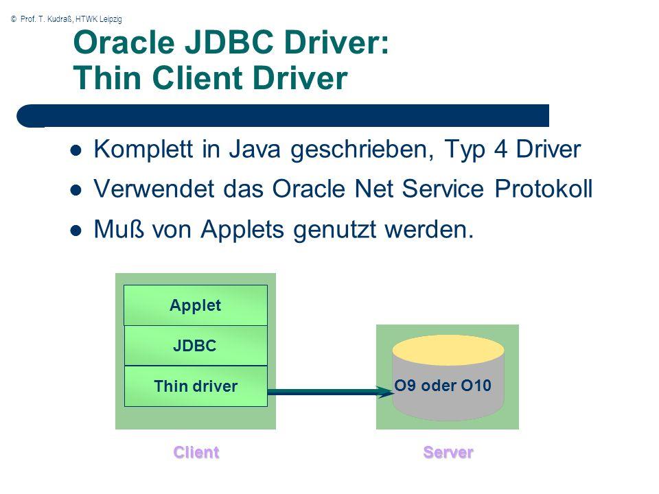 © Prof. T. Kudraß, HTWK Leipzig O9 oder O10 Oracle JDBC Driver: Thin Client Driver Komplett in Java geschrieben, Typ 4 Driver Verwendet das Oracle Net
