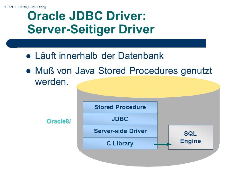 © Prof. T. Kudraß, HTWK Leipzig Oracle JDBC Driver: Server-Seitiger Driver Läuft innerhalb der Datenbank Muß von Java Stored Procedures genutzt werden