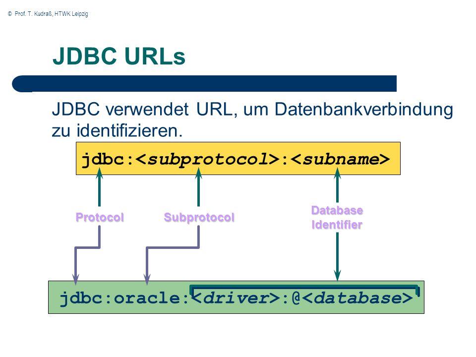 © Prof. T. Kudraß, HTWK Leipzig JDBC URLs JDBC verwendet URL, um Datenbankverbindung zu identifizieren. jdbc: : Protocol Database Identifier jdbc:orac
