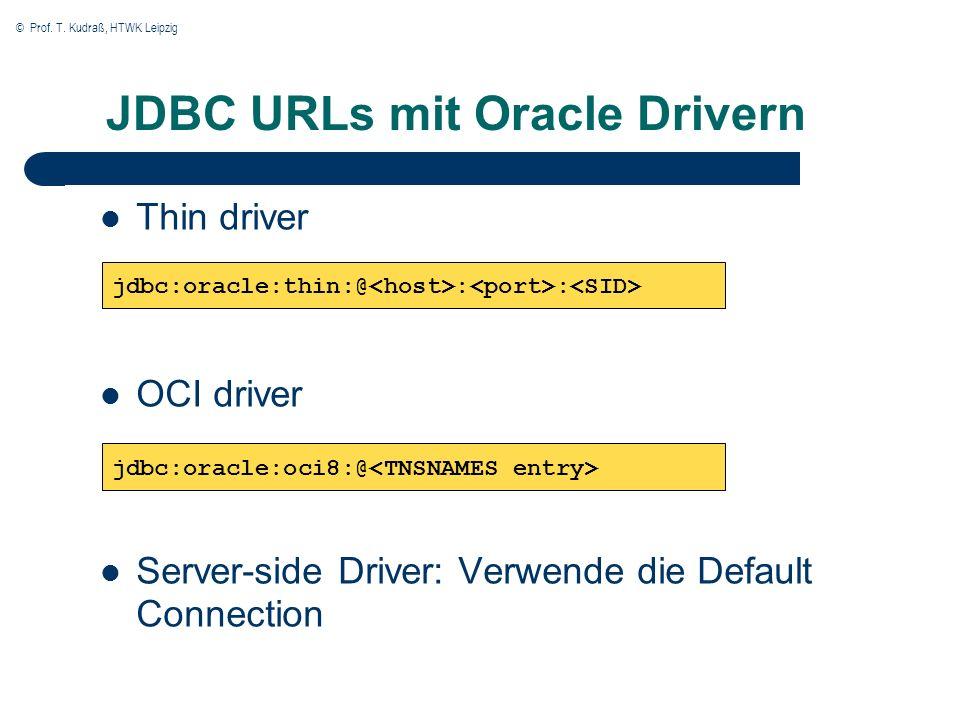 © Prof. T. Kudraß, HTWK Leipzig JDBC URLs mit Oracle Drivern Thin driver OCI driver Server-side Driver: Verwende die Default Connection jdbc:oracle:th