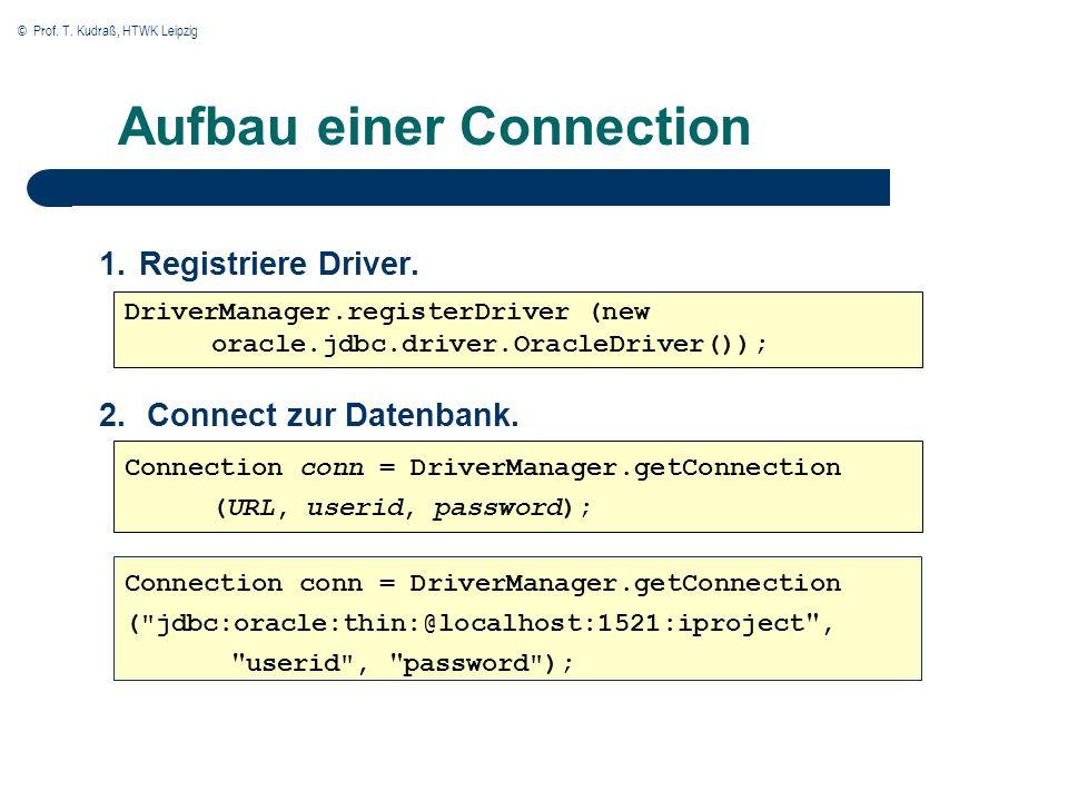 © Prof. T. Kudraß, HTWK Leipzig Aufbau einer Connection 1.Registriere Driver. DriverManager.registerDriver (new oracle.jdbc.driver.OracleDriver()); Co