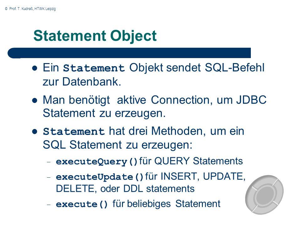 © Prof. T. Kudraß, HTWK Leipzig Statement Object Ein Statement Objekt sendet SQL-Befehl zur Datenbank. Man benötigt aktive Connection, um JDBC Stateme