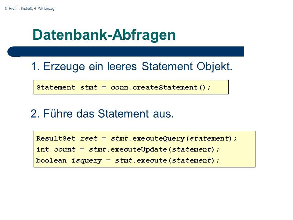 © Prof. T. Kudraß, HTWK Leipzig Datenbank-Abfragen 1. Erzeuge ein leeres Statement Objekt. 2. Führe das Statement aus. Statement stmt = conn.createSta