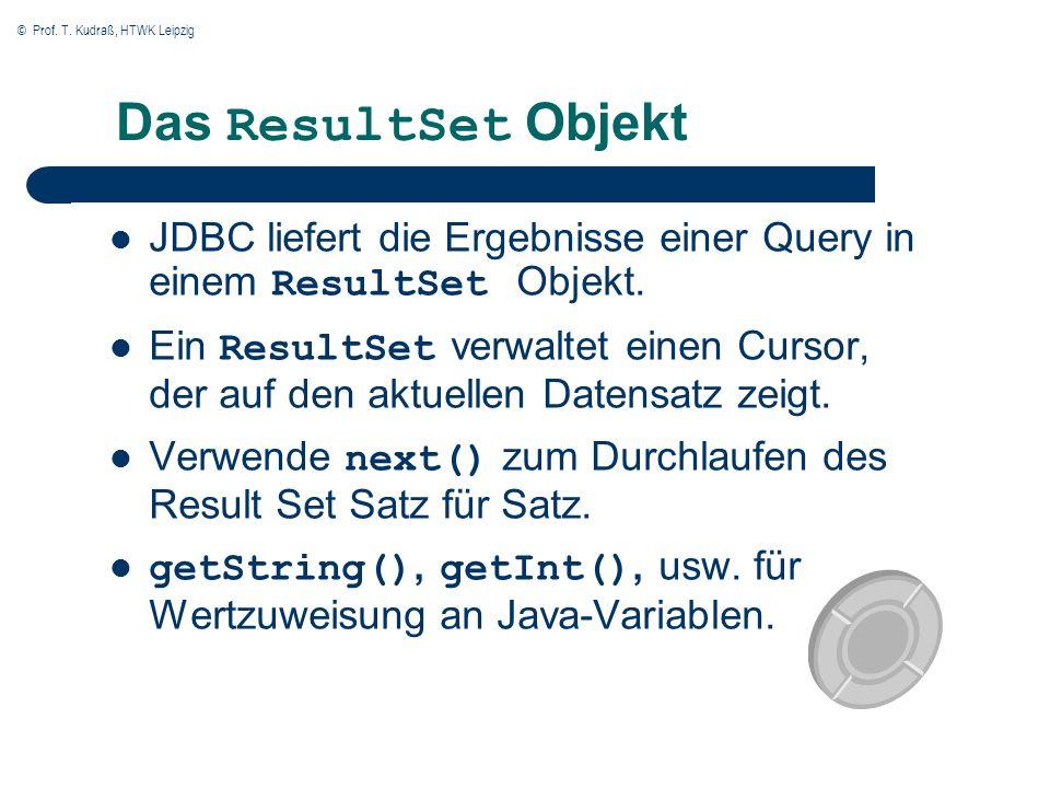 © Prof. T. Kudraß, HTWK Leipzig Das ResultSet Objekt JDBC liefert die Ergebnisse einer Query in einem ResultSet Objekt. Ein ResultSet verwaltet einen