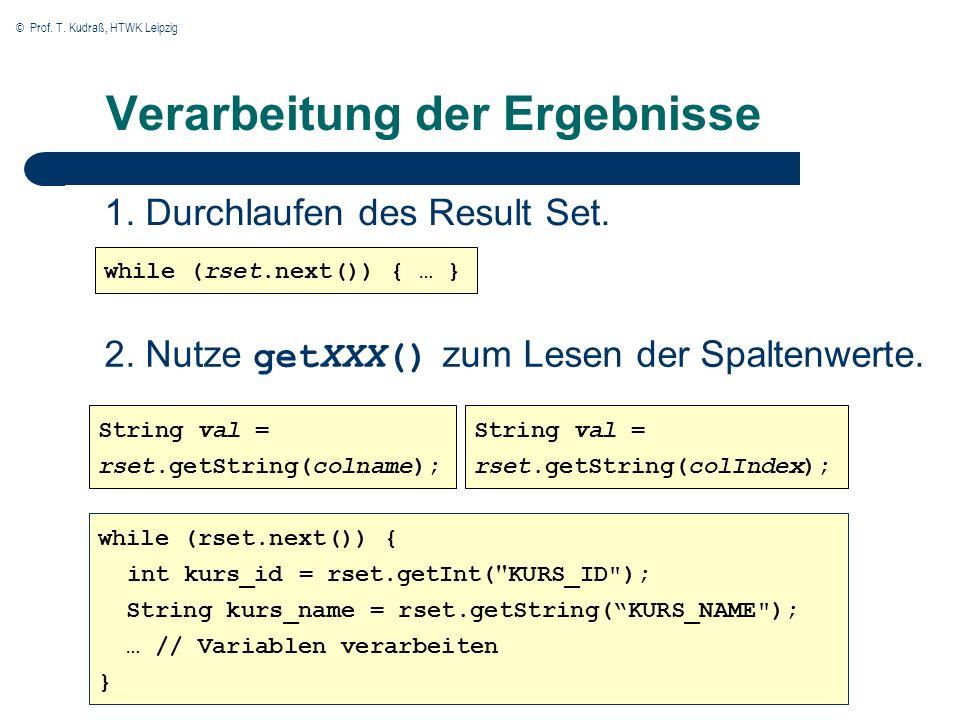 © Prof. T. Kudraß, HTWK Leipzig Verarbeitung der Ergebnisse 2. Nutze getXXX() zum Lesen der Spaltenwerte. while (rset.next()) { … } String val = rset.