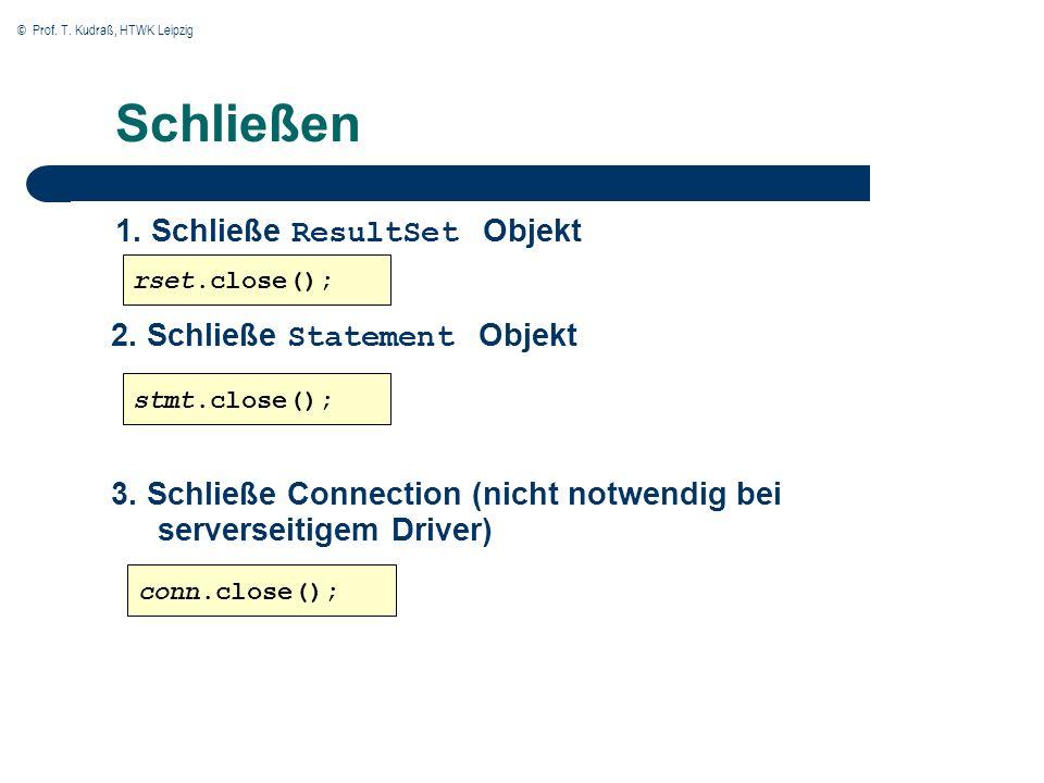 © Prof. T. Kudraß, HTWK Leipzig Schließen 1. Schließe ResultSet Objekt rset.close(); stmt.close(); conn.close(); 2. Schließe Statement Objekt 3. Schli