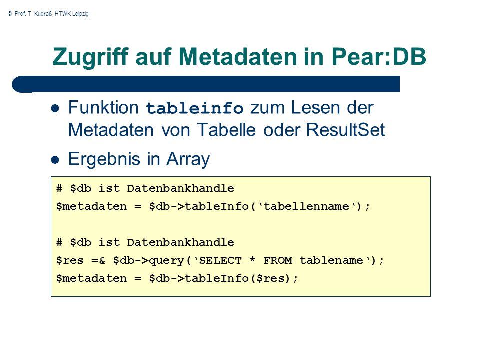 © Prof. T. Kudraß, HTWK Leipzig Zugriff auf Metadaten in Pear:DB Funktion tableinfo zum Lesen der Metadaten von Tabelle oder ResultSet Ergebnis in Arr