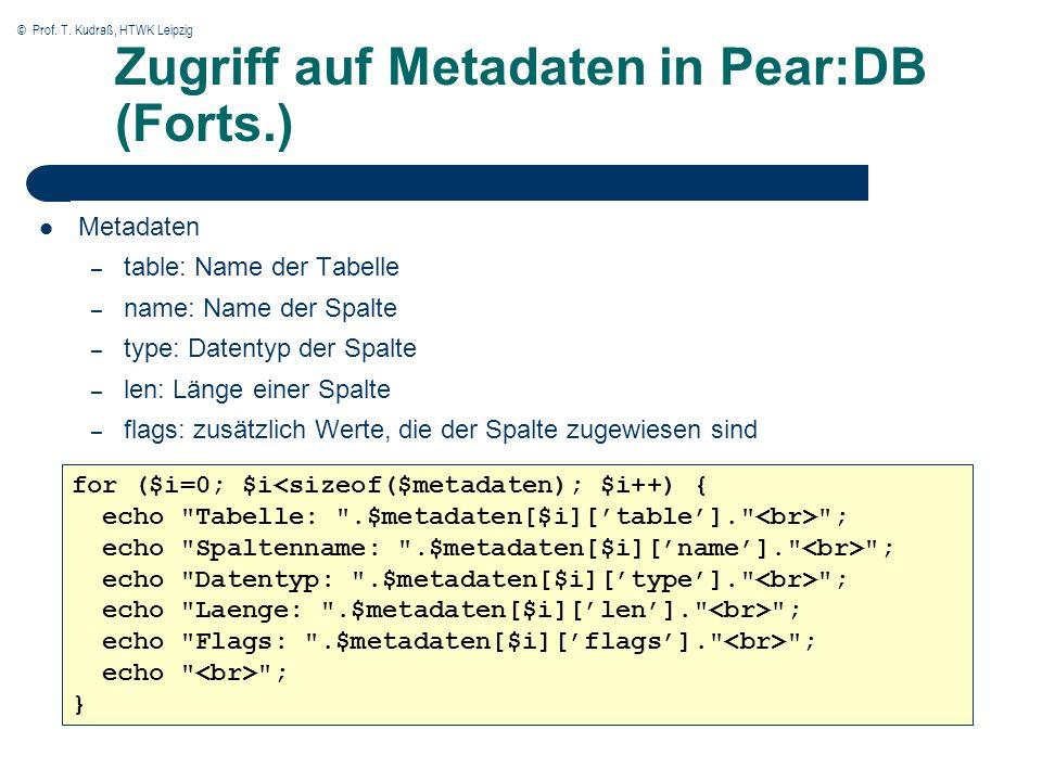 © Prof. T. Kudraß, HTWK Leipzig Zugriff auf Metadaten in Pear:DB (Forts.) Metadaten – table: Name der Tabelle – name: Name der Spalte – type: Datentyp