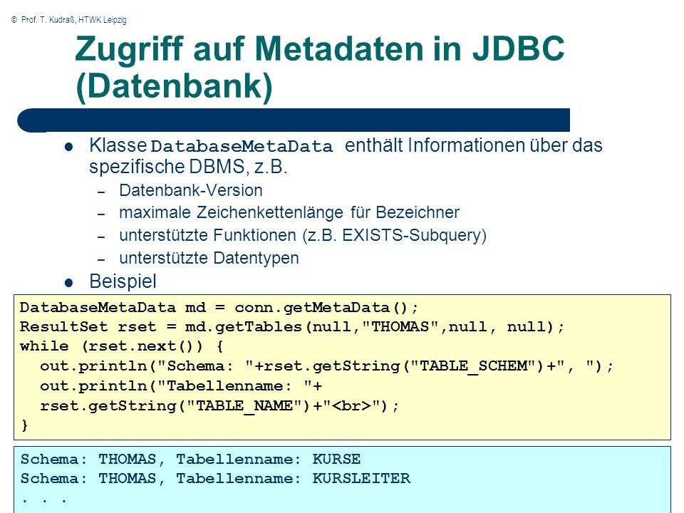 © Prof. T. Kudraß, HTWK Leipzig Zugriff auf Metadaten in JDBC (Datenbank) Klasse DatabaseMetaData enthält Informationen über das spezifische DBMS, z.B
