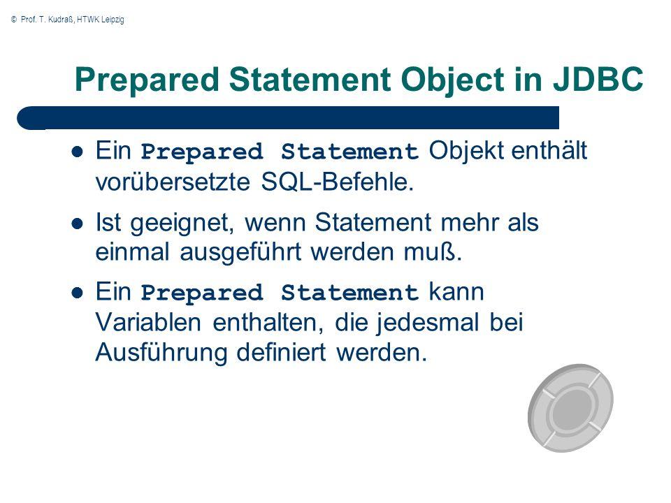 © Prof. T. Kudraß, HTWK Leipzig Prepared Statement Object in JDBC Ein Prepared Statement Objekt enthält vorübersetzte SQL-Befehle. Ist geeignet, wenn