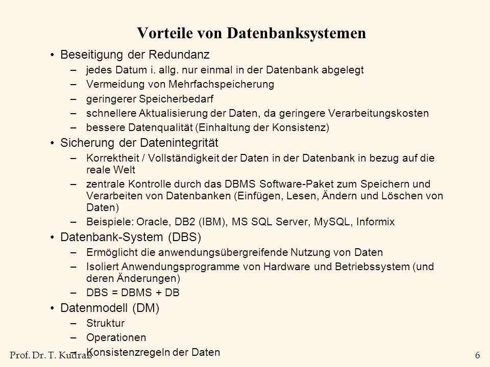 Prof. Dr. T. Kudraß6 Vorteile von Datenbanksystemen Beseitigung der Redundanz –jedes Datum i.