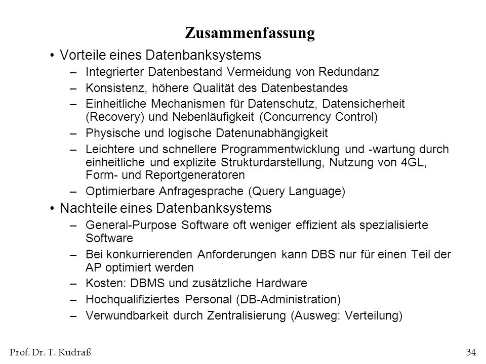 Prof. Dr. T. Kudraß34 Zusammenfassung Vorteile eines Datenbanksystems –Integrierter Datenbestand Vermeidung von Redundanz –Konsistenz, höhere Qualität