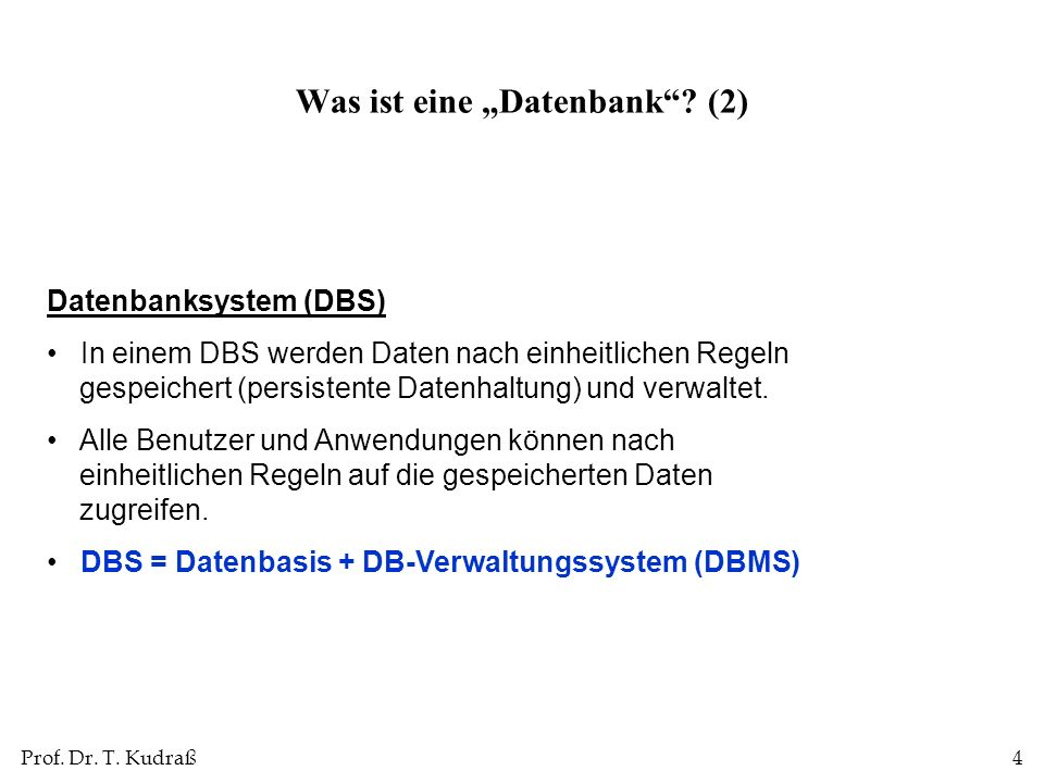 Prof. Dr. T. Kudraß4 Datenbanksystem (DBS) In einem DBS werden Daten nach einheitlichen Regeln gespeichert (persistente Datenhaltung) und verwaltet. A