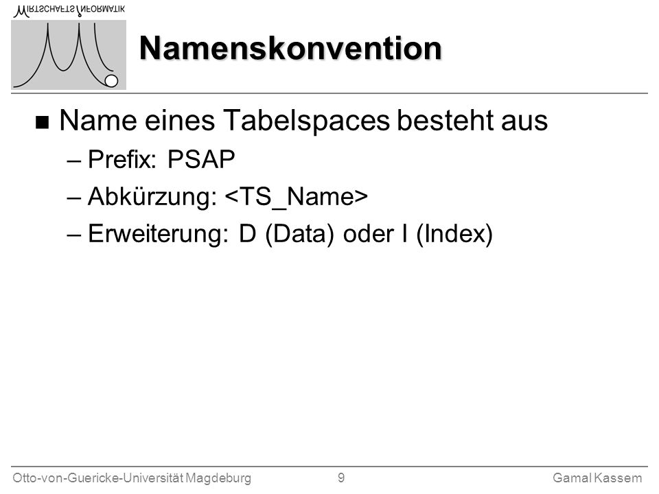 Otto-von-Guericke-Universität Magdeburg 9Gamal Kassem Namenskonvention n Name eines Tabelspaces besteht aus –Prefix: PSAP –Abkürzung: –Erweiterung: D